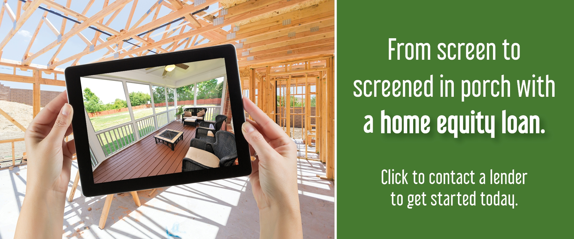 Construction site with image of screened in porch on ipad - From screen to screened in porch with a home equity loan Banner